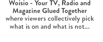 Woisio - Your TV, Radio and Magazine Glued Together where viewers collectively pick what is on and what is not...