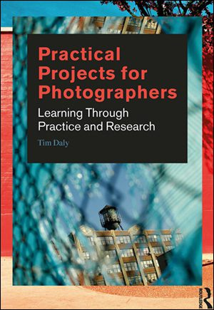 Practical Projects for Photographers: Learning Through Practice and Research By Tim Daly