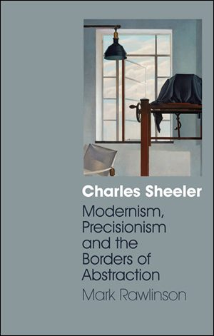 Charles Sheeler: Modernism, Precisionism and the Borders of Abstraction By Mark Rawlinson