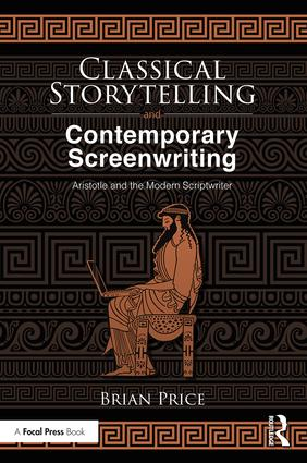 Classical Storytelling and Contemporary Screenwriting: Aristotle and the Modern Scriptwriter, 1st Edition